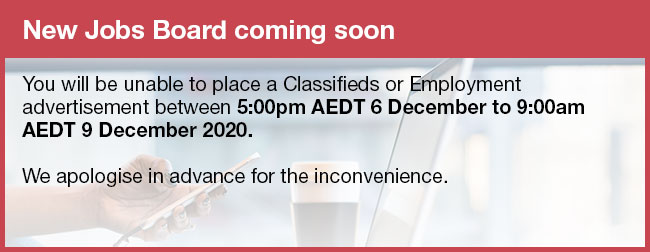 New Jobs Board coming soon  You will be unable to place a Classifieds or Employment  advertisement between 5:00pm AEDT 6 December to 9:00am  AEDT 9 December 2020.